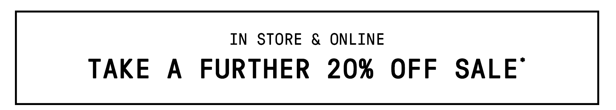 TAKE A FURTHER 20% OFF SALE*
